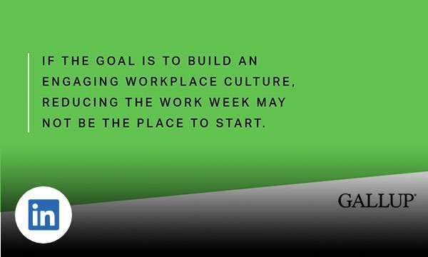 Green background with text if the goal is to build an engaging workplace culture, reducing the work week may not be the place to start.
