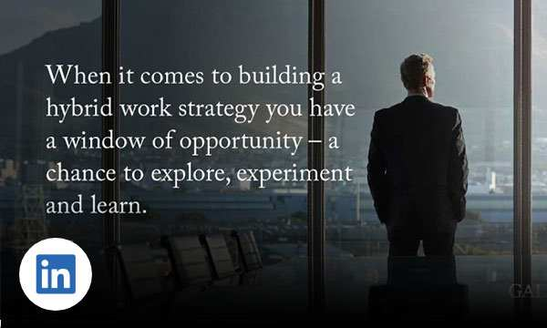Man staring out window in conference room with text when it comes to building a hybrid work strategy you have a window of opportunity – a chance to explore, experiment and learn.